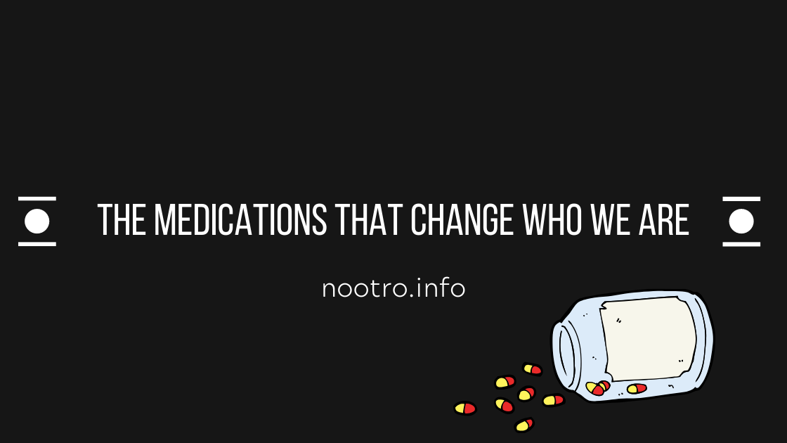 medication that changes who we are nootropics information nootro.info blog